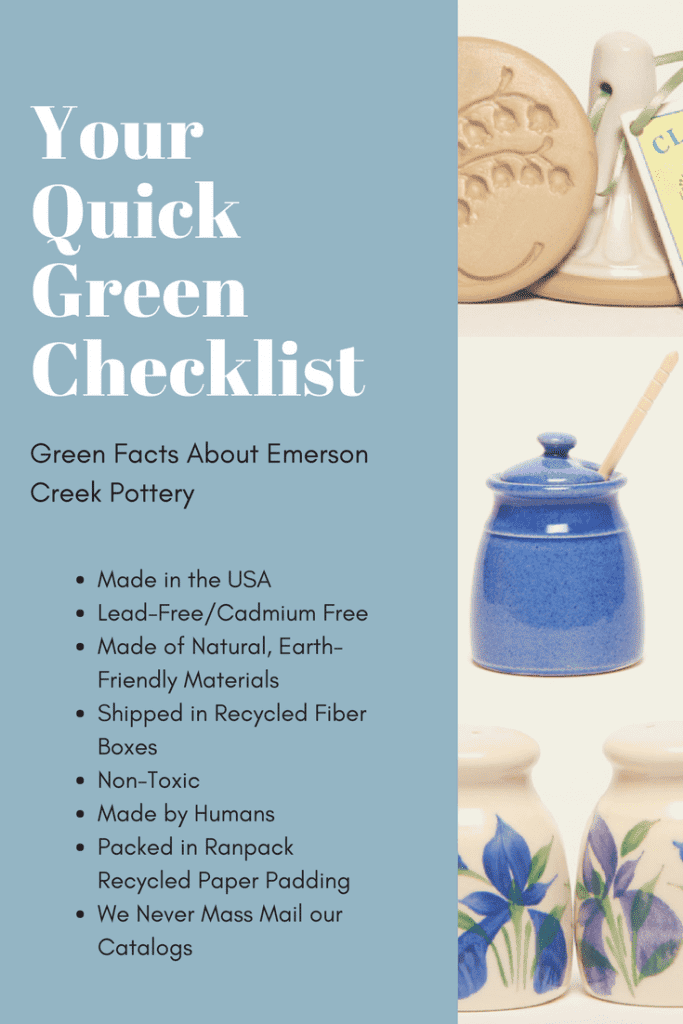 a checklist for the reasons why emerson creek pottery is an eco-friendly option. reasons include: Made in the USA Lead-Free/Cadmium Free Made of Natural, Earth-Friendly Materials Shipped in Recycled Fiber Boxes Non-Toxic Made by Humans Packed in Ranpack Recycled Paper Padding We Never Mass Mail our Catalogs